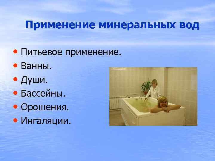 Применение минеральных вод • Питьевое применение. • Ванны. • Души. • Бассейны. •