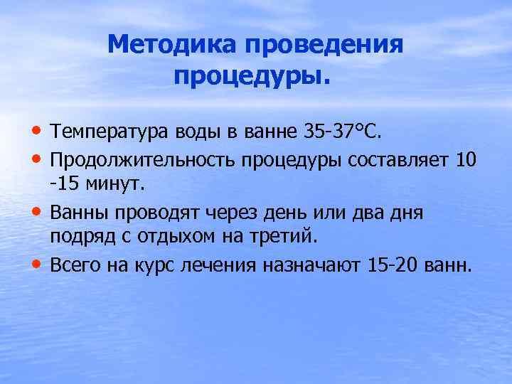 Методика проведения процедуры. • Температура воды в ванне 35 -37°С. • Продолжительность процедуры