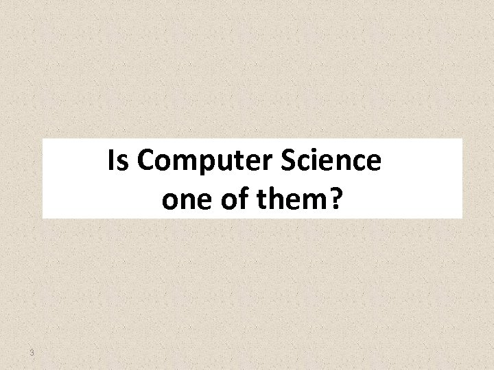 Is Computer Science one of them? 3