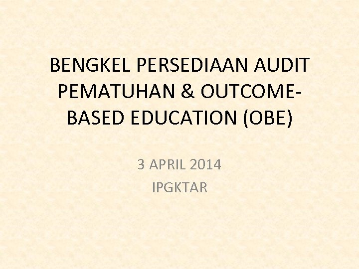 BENGKEL PERSEDIAAN AUDIT PEMATUHAN & OUTCOMEBASED EDUCATION (OBE) 3 APRIL 2014 IPGKTAR