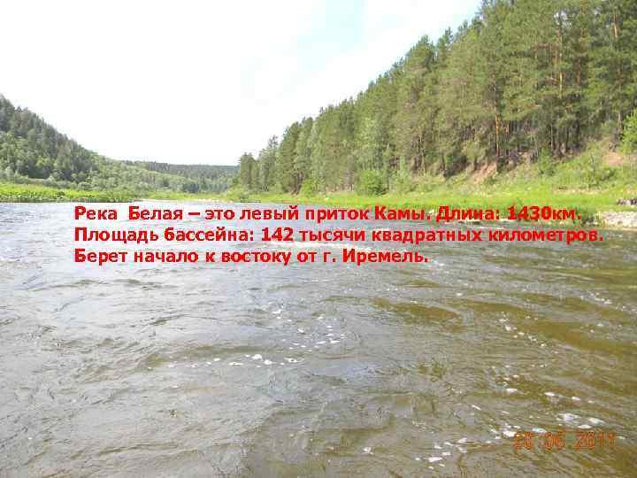 Река Белая – это левый приток Камы. Длина: 1430 км. Площадь бассейна: 142 тысячи