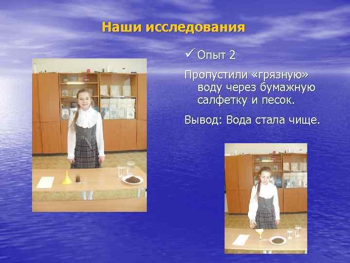 Наши исследования ü Опыт 2 Пропустили «грязную» воду через бумажную салфетку и песок. Вывод: