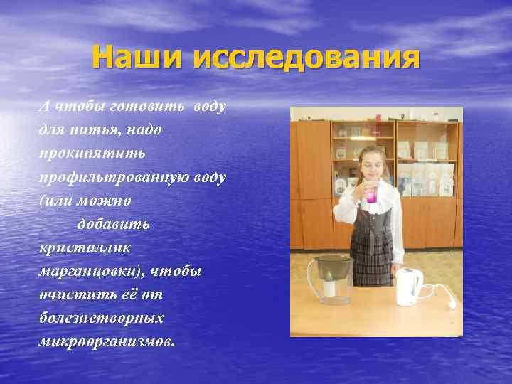 Наши исследования А чтобы готовить воду для питья, надо прокипятить профильтрованную воду (или можно