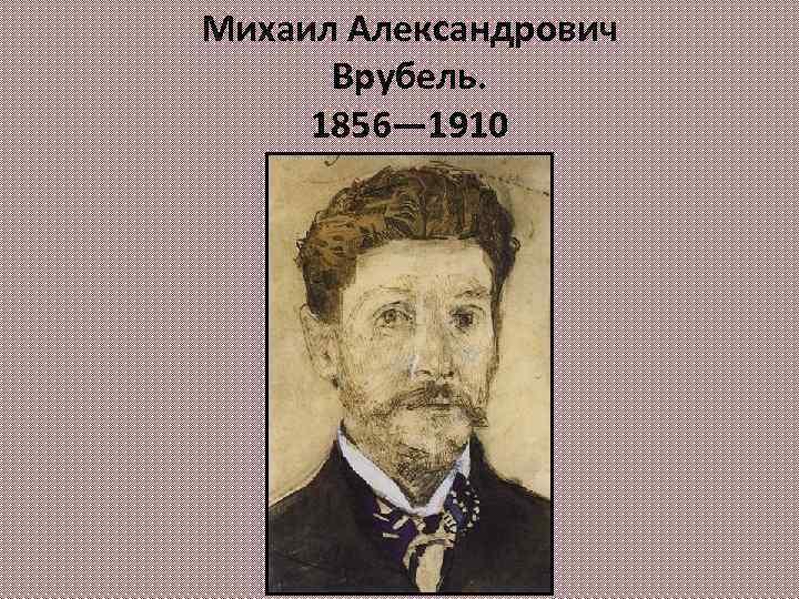 Михаил Александрович Врубель. 1856— 1910