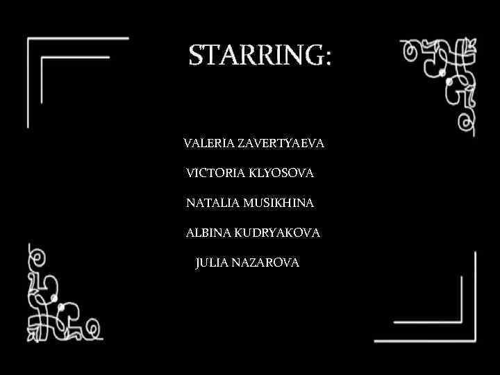STARRING: VALERIA ZAVERTYAEVA VICTORIA KLYOSOVA NATALIA MUSIKHINA ALBINA KUDRYAKOVA JULIA NAZAROVA