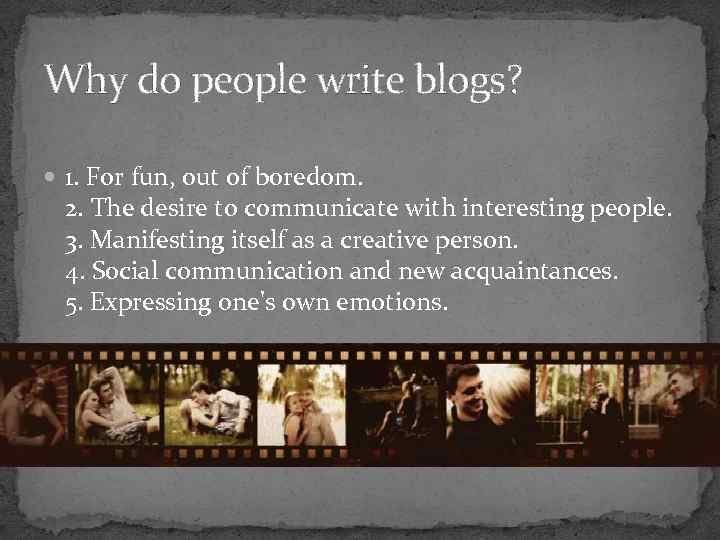 Why do people write blogs? 1. For fun, out of boredom. 2. The desire