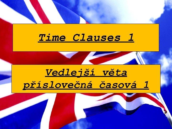 Time Clauses 1 Vedlejší věta příslovečná časová 1