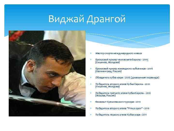 Виджай Дрангой Мастер спорта международного класса Бронзовый призер чемпионата Европы - 2005 (Кишинев, Молдова)
