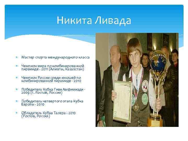 Никита Ливада Мастер спорта международного класса Чемпион мира по комбинированной пирамиде - 2011 (Алматы,