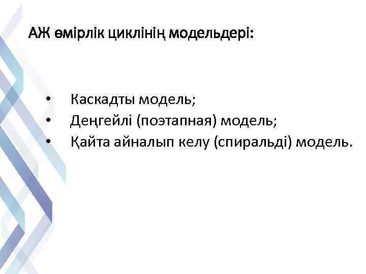 АЖ өмірлік циклінің модельдері: • Каскадты модель; • Деңгейлі (поэтапная) модель; • Қайта айналып