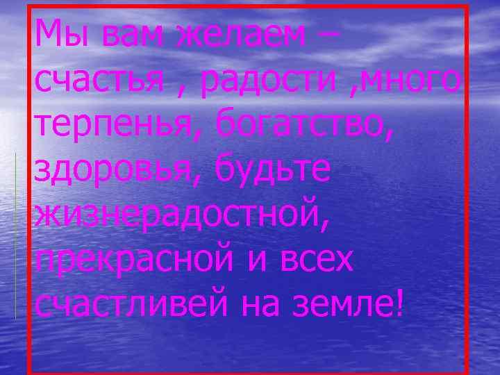 Мы вам желаем – счастья , радости , много терпенья, богатство, здоровья, будьте жизнерадостной,