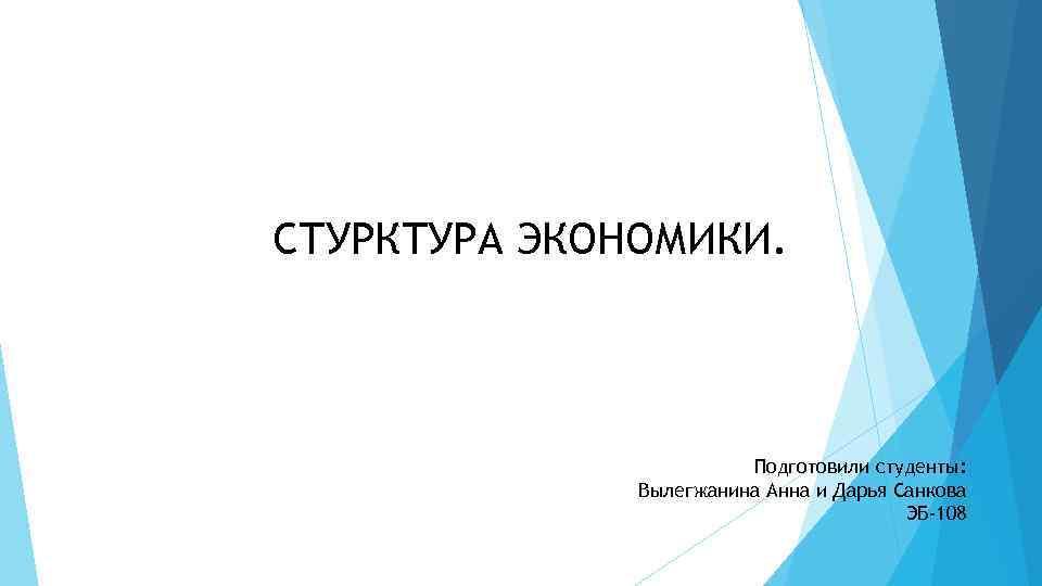 СТУРКТУРА ЭКОНОМИКИ. Подготовили студенты: Вылегжанина Анна и Дарья Санкова ЭБ-108