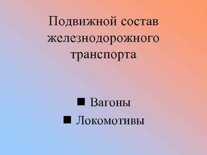 Подвижной состав железнодорожного транспорта n Вагоны n Локомотивы