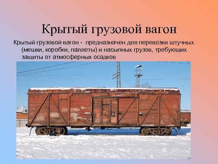 Крытый грузовой вагон - предназначен для перевозки штучных (мешки, коробки, паллеты) и насыпных грузов,