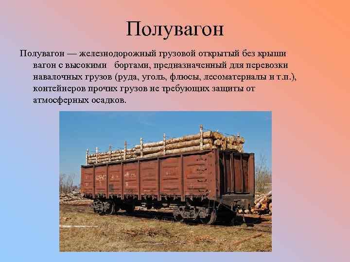 Полувагон — железнодорожный грузовой открытый без крыши вагон с высокими бортами, предназначенный для перевозки