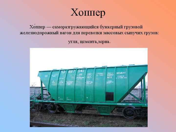 Хоппер Хо ппер — саморазгружающийся бункерный грузовой железнодорожный вагон для перевозки массовых сыпучих грузов: