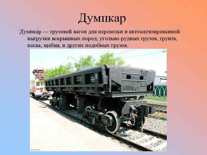 Думпкар Думпка р — грузовой вагон для перевозки и автоматизированной выгрузки вскрышных пород, угольно-рудных