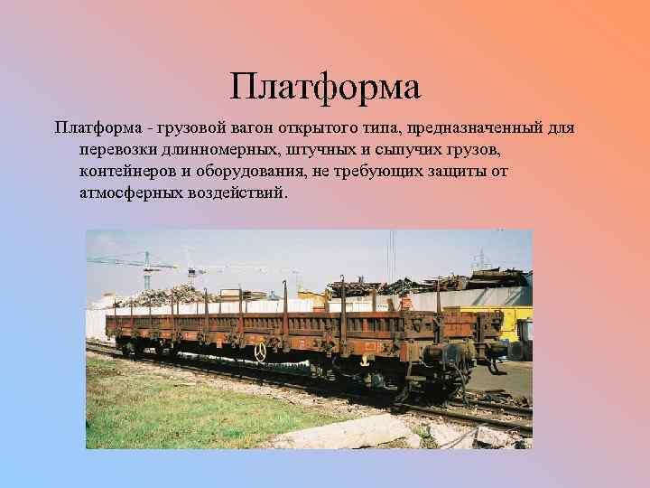 Платформа - грузовой вагон открытого типа, предназначенный для перевозки длинномерных, штучных и сыпучих грузов,