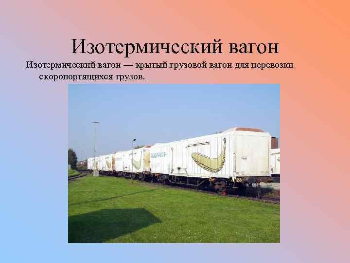 Изотермический вагон — крытый грузовой вагон для перевозки скоропортящихся грузов.