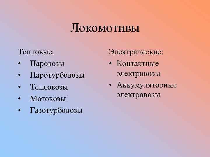 Локомотивы Тепловые: • Паровозы • Паротурбовозы • Тепловозы • Мотовозы • Газотурбовозы Электрические: •