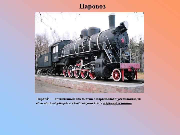 Паровоз Парово з — автономный локомотив с паросиловой установкой, то есть использующий в
