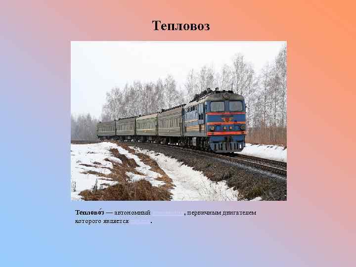 Тепловоз Теплово з — автономный локомотив, первичным двигателем которого является дизель.