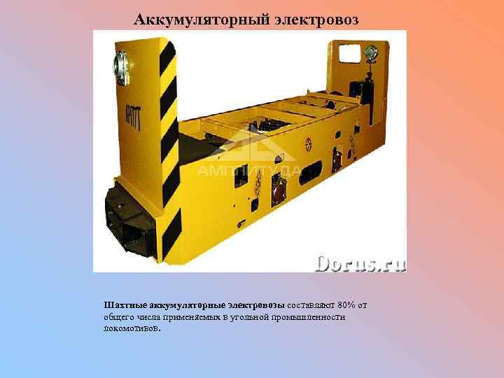 Аккумуляторный электровоз Шахтные аккумуляторные электровозы составляют 80% от общего числа применяемых в угольной