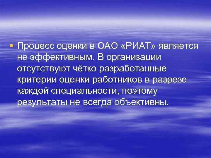 § Процесс оценки в ОАО «РИАТ» является не эффективным. В организации отсутствуют чётко разработанные