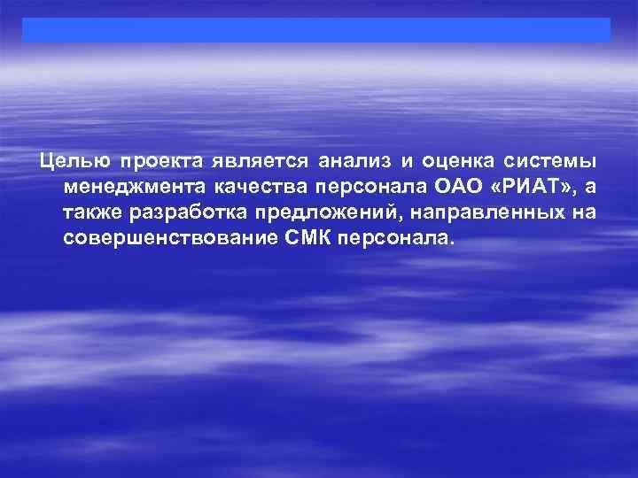 Целью проекта является анализ и оценка системы менеджмента качества персонала ОАО «РИАТ» , а