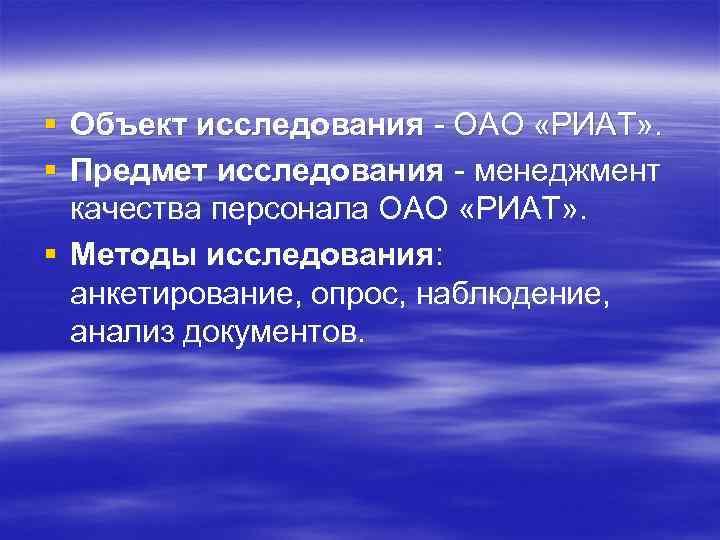 § Объект исследования - ОАО «РИАТ» . § Предмет исследования - менеджмент качества персонала