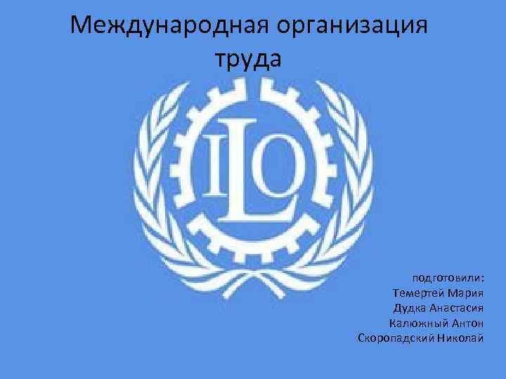 Международная организация труда подготовили: Темертей Мария Дудка Анастасия Калюжный Антон Скоропадский Николай