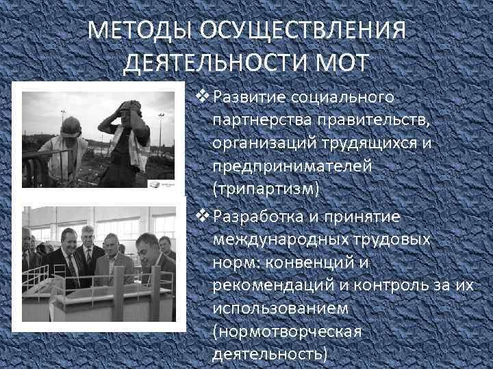 МЕТОДЫ ОСУЩЕСТВЛЕНИЯ ДЕЯТЕЛЬНОСТИ МОТ v Развитие социального партнерства правительств, организаций трудящихся и предпринимателей (трипартизм)