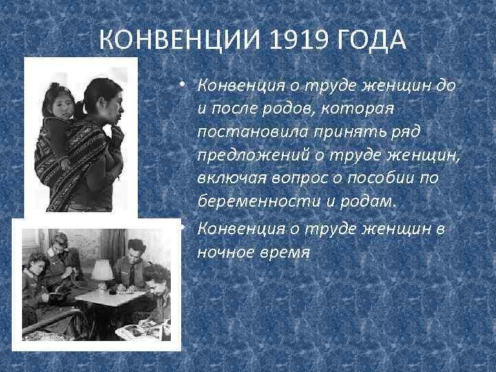 КОНВЕНЦИИ 1919 ГОДА • Конвенция о труде женщин до и после родов, которая постановила