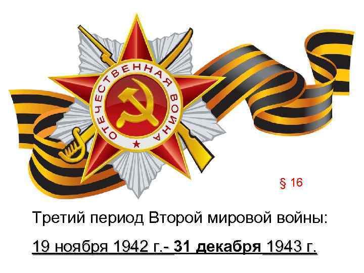 § 16 Третий период Второй мировой войны: 19 ноября 1942 г. - 31 декабря