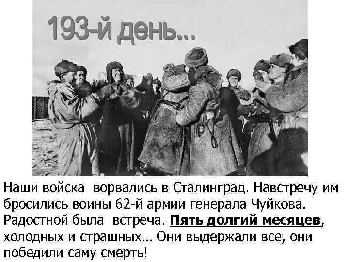 193 день… Наши войска ворвались в Сталинград. Навстречу им бросились воины 62 -й армии