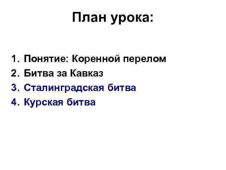 План урока: 1. 2. 3. 4. Понятие: Коренной перелом Битва за Кавказ Сталинградская битва