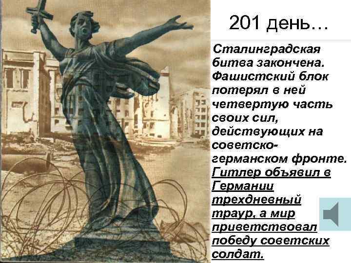 201 день… Сталинградская битва закончена. Фашистский блок потерял в ней четвертую часть своих сил,