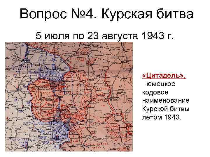 Вопрос № 4. Курская битва 5 июля по 23 августа 1943 г. «Цитадель» ,