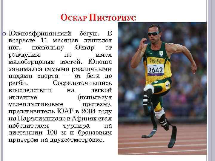 ОСКАР ПИСТОРИУС Южноафриканский бегун. В возрасте 11 месяцев лишился ног, поскольку Оскар от рождения