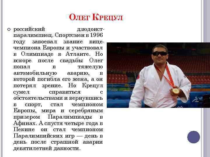 ОЛЕГ КРЕЦУЛ российский дзюдоистпаралимпиец. Спортсмен в 1996 году завоевал звание вицечемпиона Европы и участвовал