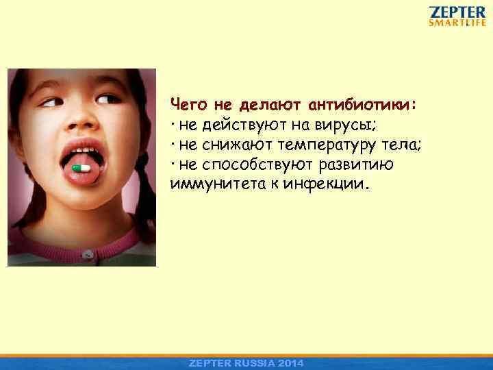 Чего не делают антибиотики: · не действуют на вирусы; · не снижают температуру тела;