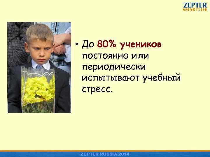 • До 80% учеников постоянно или периодически испытывают учебный стресс. ZEPTER RUSSIA 2014