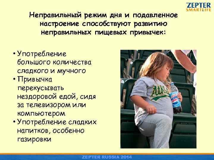 Неправильный режим дня и подавленное настроение способствуют развитию неправильных пищевых привычек: • Употребление большого