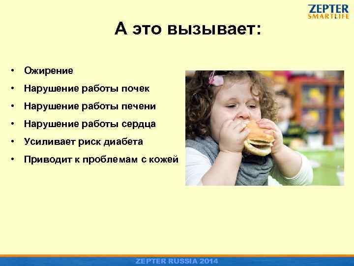 А это вызывает: • Ожирение • Нарушение работы почек • Нарушение работы печени •
