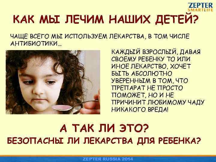 КАК МЫ ЛЕЧИМ НАШИХ ДЕТЕЙ? ЧАЩЕ ВСЕГО МЫ ИСПОЛЬЗУЕМ ЛЕКАРСТВА, В ТОМ ЧИСЛЕ АНТИБИОТИКИ…