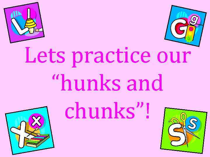 "Lets practice our ""hunks and chunks""!"