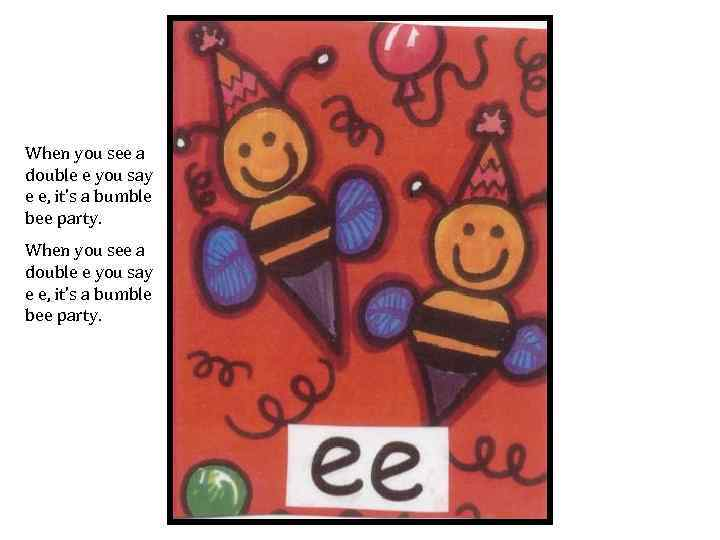 When you see a double e you say e e, it's a bumble bee