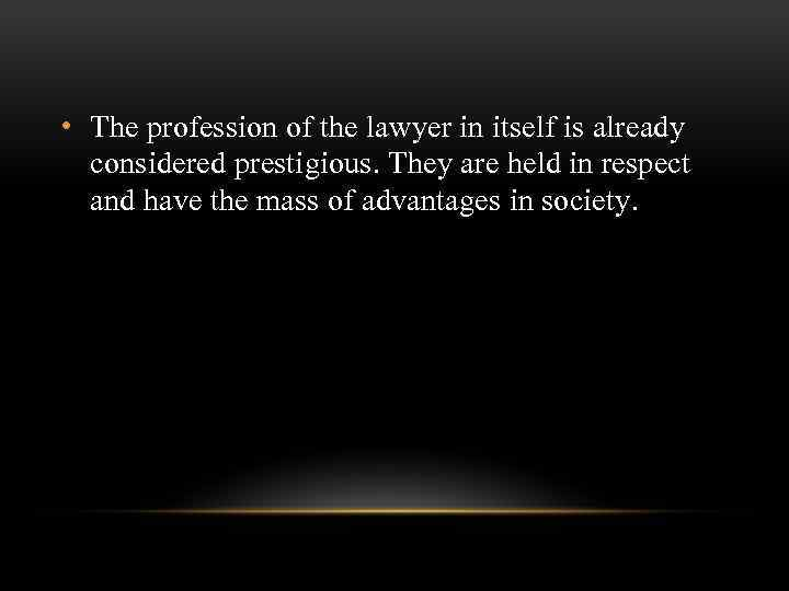 • The profession of the lawyer in itself is already considered prestigious. They