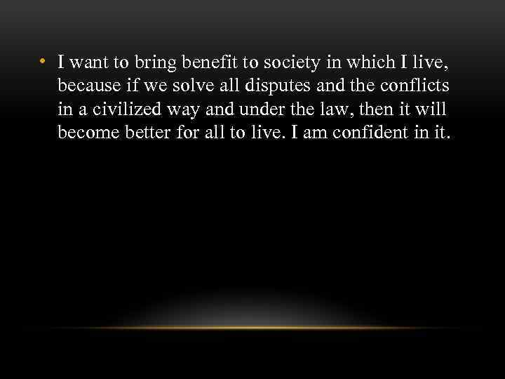• I want to bring benefit to society in which I live, because
