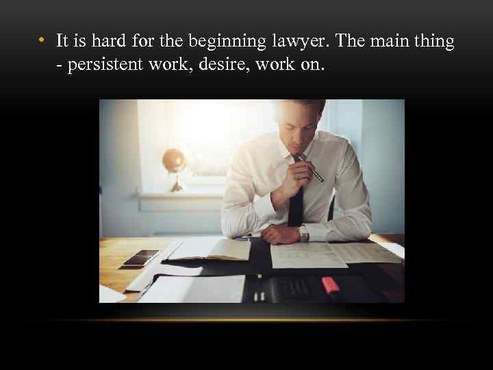 • It is hard for the beginning lawyer. The main thing - persistent